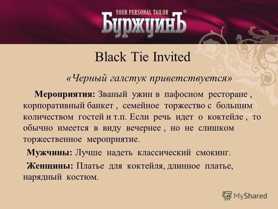 Black Tie Invited «Черный галстук приветствуется» Мероприятия: Званый ужин в пафосном ресторане, корпоративный банкет, семейное торжество с большим количеством гостей и т.п. Если речь идет о коктейле, то обычно имеется в виду вечернее, но не слишком