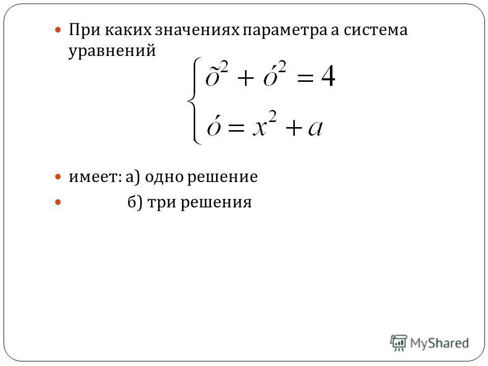 При каких значениях параметра а система уравнений имеет : а ) одно решение б ) три решения