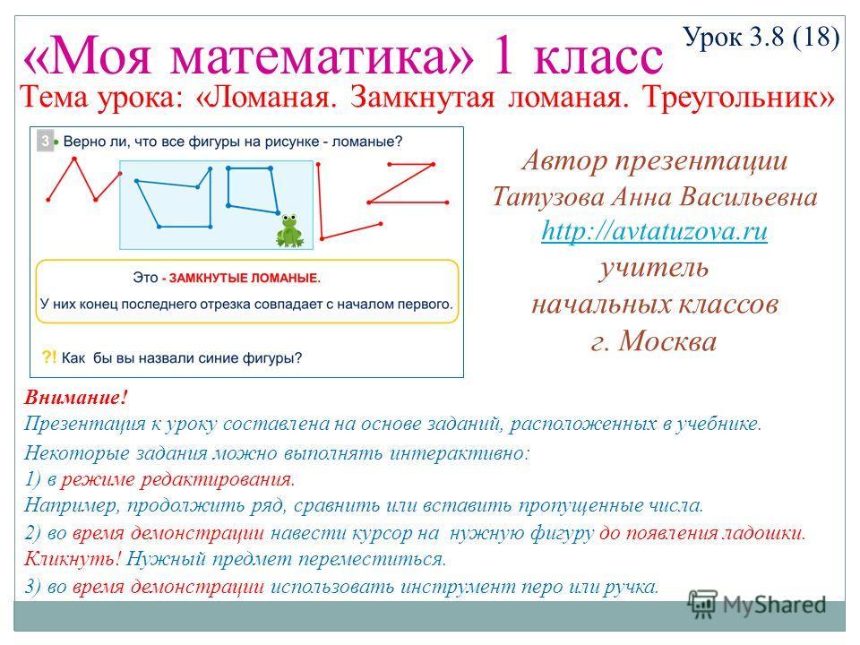 «Моя математика» 1 класс Урок 3.8 (18) Некоторые задания можно выполнять интерактивно: 1) в режиме редактирования. Например, продолжить ряд, сравнить или вставить пропущенные числа. 2) во время демонстрации навести курсор на нужную фигуру до появлени