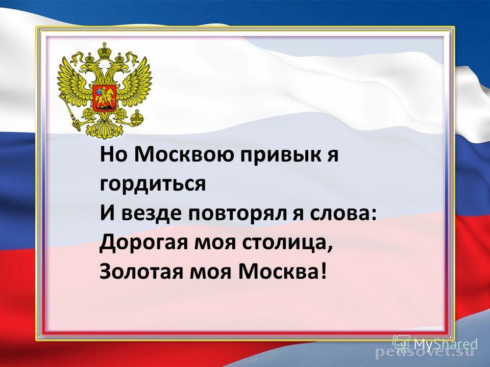 Но Москвою привык я гордиться И везде повторял я слова: Дорогая моя столица, Золотая моя Москва!