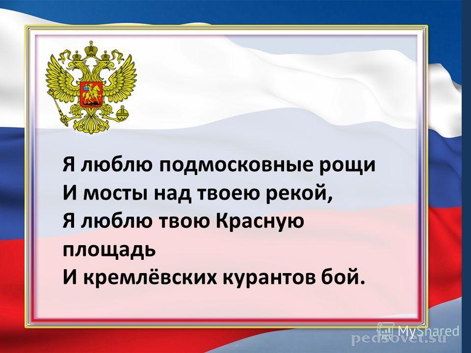 Я люблю подмосковные рощи И мосты над твоею рекой, Я люблю твою Красную площадь И кремлёвских курантов бой.