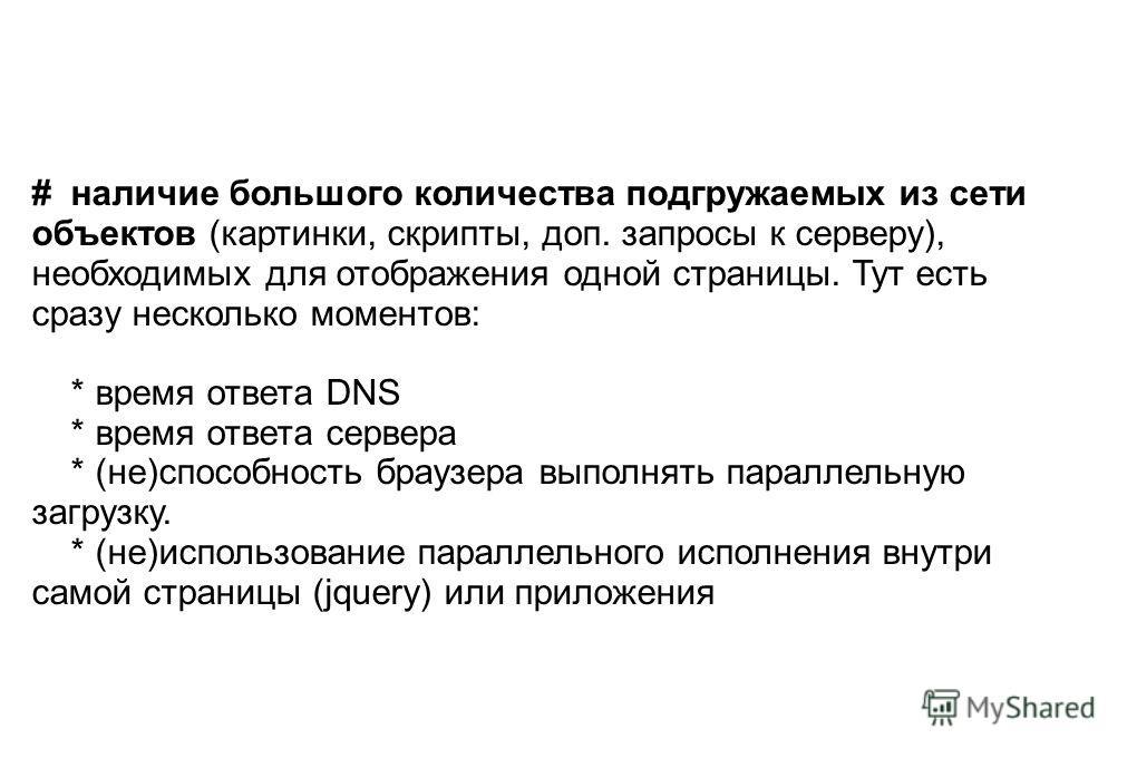 # наличие большого количества подгружаемых из сети объектов (картинки, скрипты, доп. запросы к серверу), необходимых для отображения одной страницы. Тут есть сразу несколько моментов: * время ответа DNS * время ответа сервера * (не)способность браузе