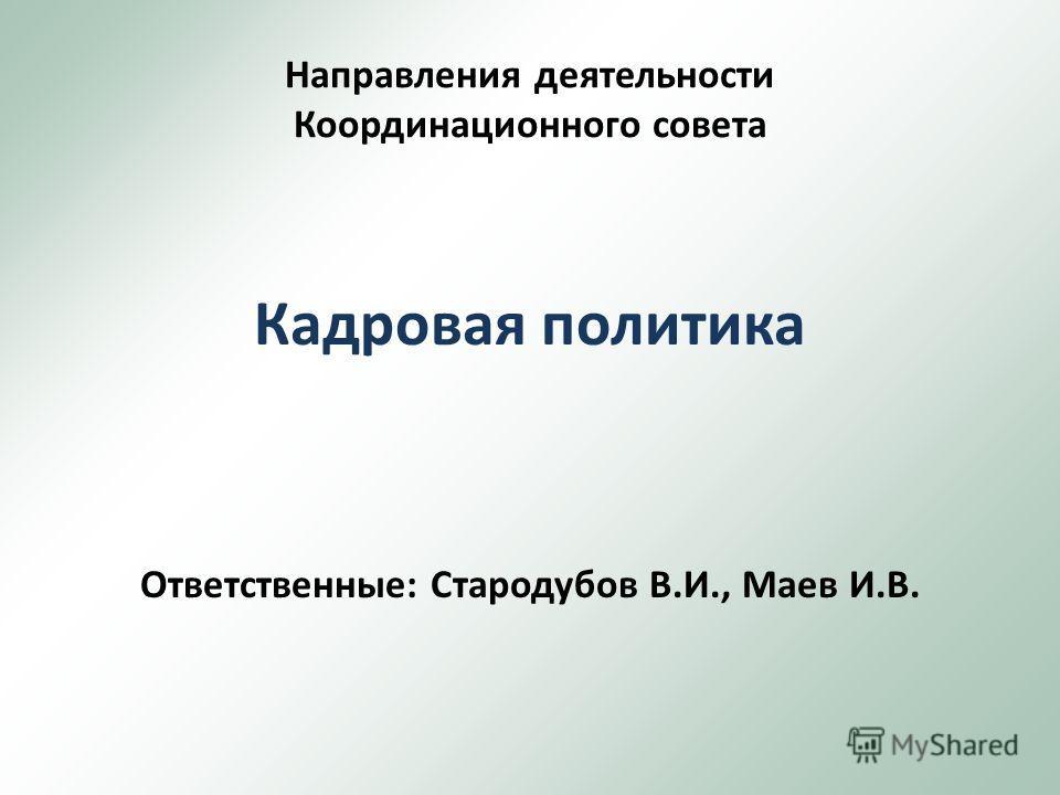 Направления деятельности Координационного совета Кадровая политика Ответственные: Стародубов В.И., Маев И.В.