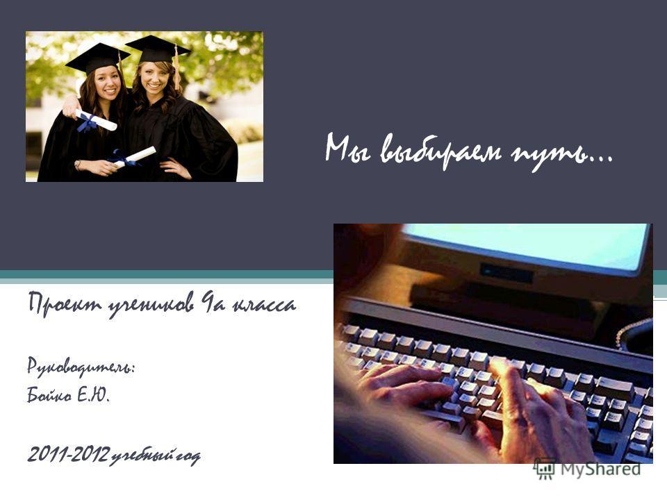 Мы выбираем путь… Проект учеников 9а класса Руководитель: Бойко Е.Ю. 2011-2012 учебный год