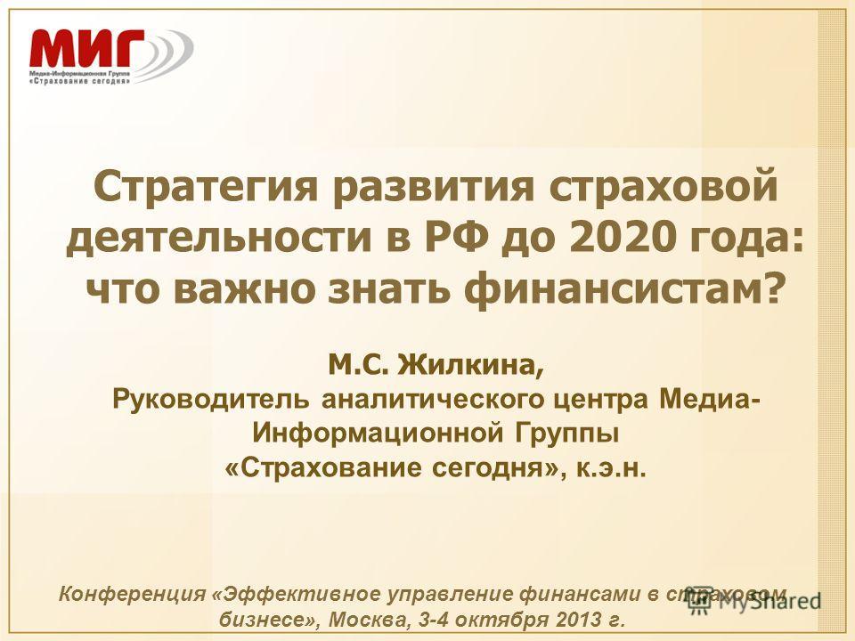 Стратегия развития страховой деятельности в РФ до 2020 года: что важно знать финансистам? М.С. Жилкина, Руководитель аналитического центра Медиа- Информационной Группы «Страхование сегодня», к.э.н. Конференция «Эффективное управление финансами в стра
