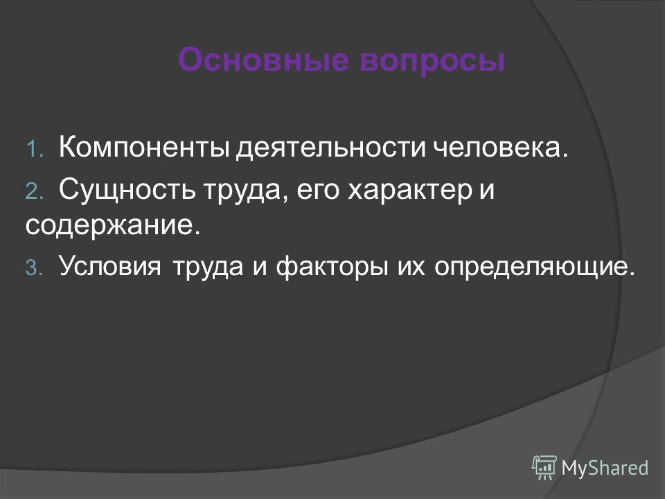 Основные вопросы 1. Компоненты деятельности человека. 2. Сущность труда, его характер и содержание. 3. Условия труда и факторы их определяющие.