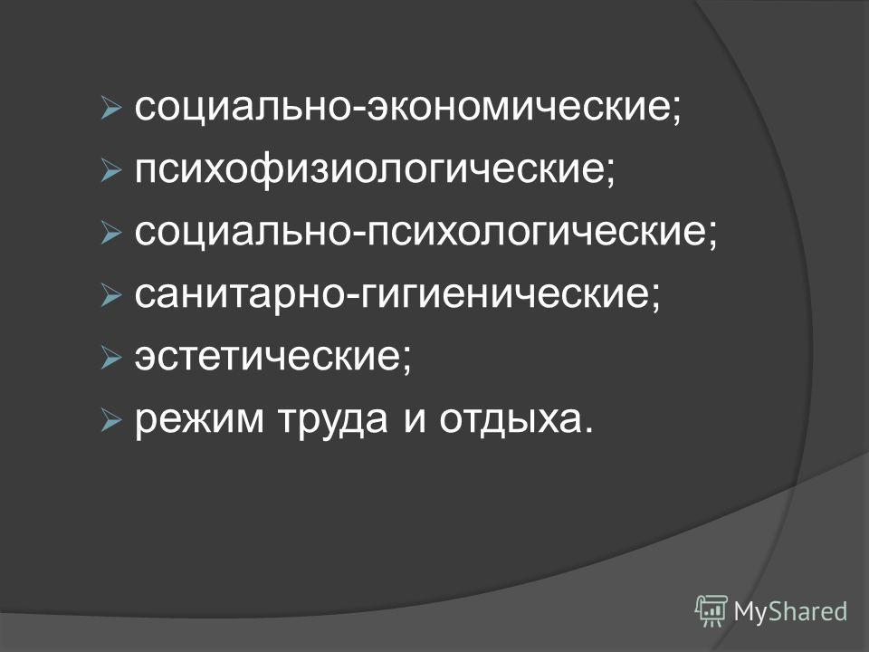 социально-экономические; психофизиологические; социально-психологические; санитарно-гигиенические; эстетические; режим труда и отдыха.