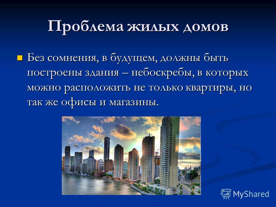 Проблема жилых домов Без сомнения, в будущем, должны быть построены здания – небоскребы, в которых можно расположить не только квартиры, но так же офисы и магазины. Без сомнения, в будущем, должны быть построены здания – небоскребы, в которых можно р