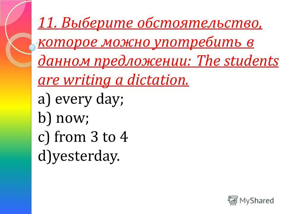 11. Выберите обстоятельство, которое можно употребить в данном предложении: The students are writing a dictation. a) every day; b) now; c) from 3 to 4 d)yesterday.