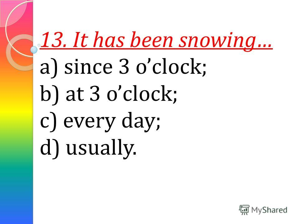 13. It has been snowing… a) since 3 oclock; b) at 3 oclock; c) every day; d) usually.