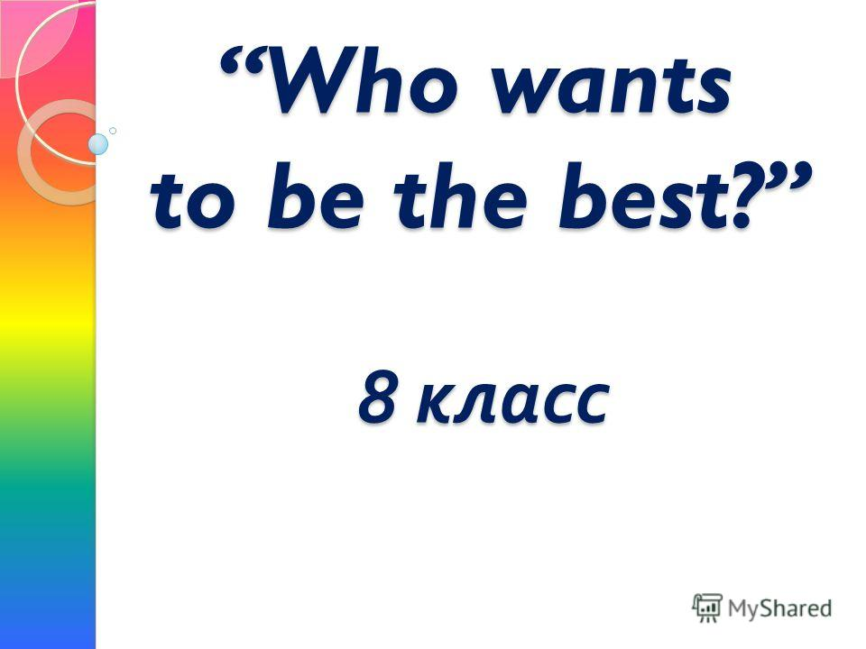 Who wants to be the best? 8 класс