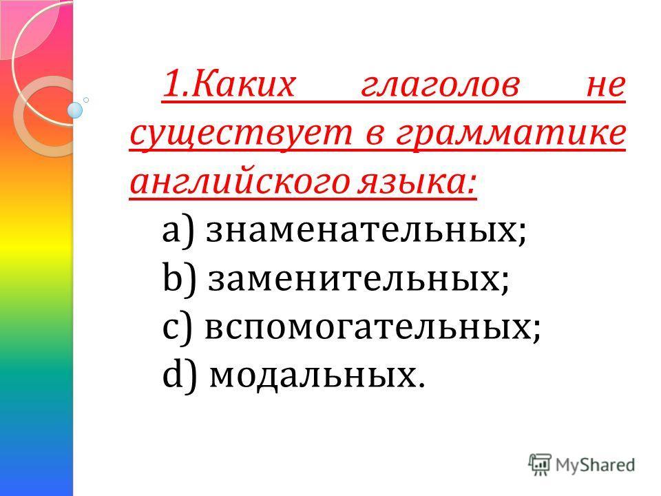 1.Каких глаголов не существует в грамматике английского языка: a) знаменательных; b) заменительных; с) вспомогательных; d) модальных.
