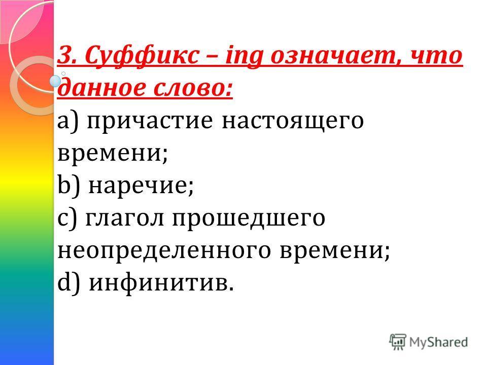 3. Суффикс – ing означает, что данное слово: а) причастие настоящего времени; b) наречие; с) глагол прошедшего неопределенного времени; d) инфинитив.