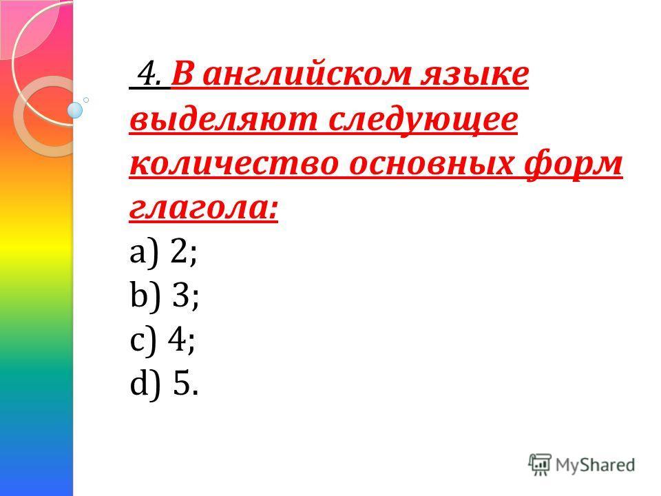 4. В английском языке выделяют следующее количество основных форм глагола: а) 2; b) 3; c) 4; d) 5.