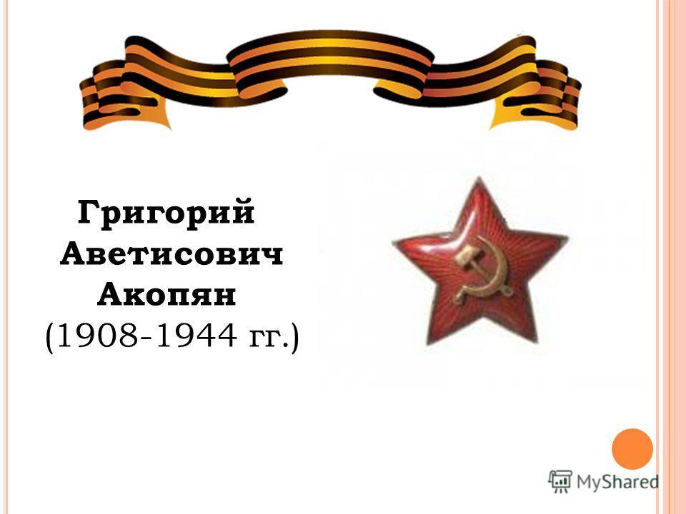 Григорий Аветисович Акопян (1908-1944 гг.)