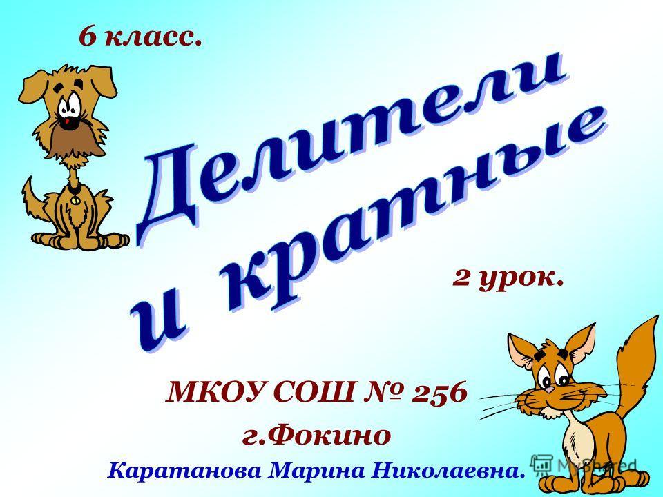 МКОУ СОШ 256 г.Фокино Каратанова Марина Николаевна. 6 класс. 2 урок.