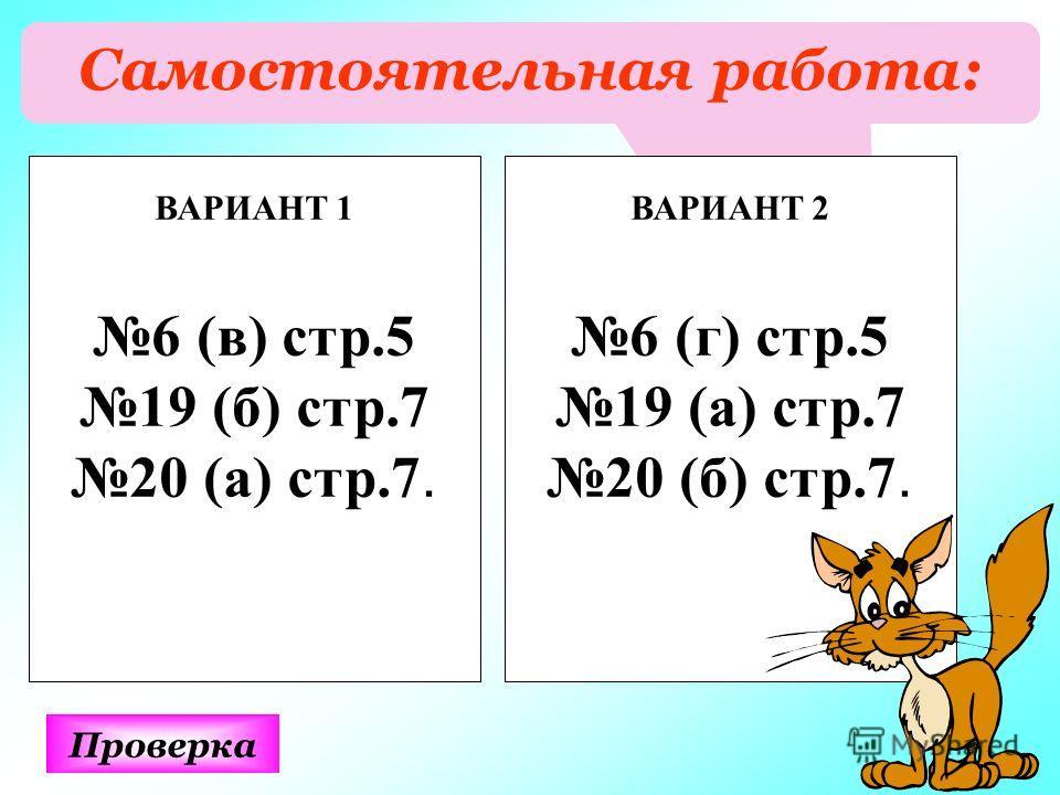 Самостоятельная работа: Проверка ВАРИАНТ 1 6 (в) стр.5 19 (б) стр.7 20 (а) стр.7. ВАРИАНТ 2 6 (г) стр.5 19 (а) стр.7 20 (б) стр.7.