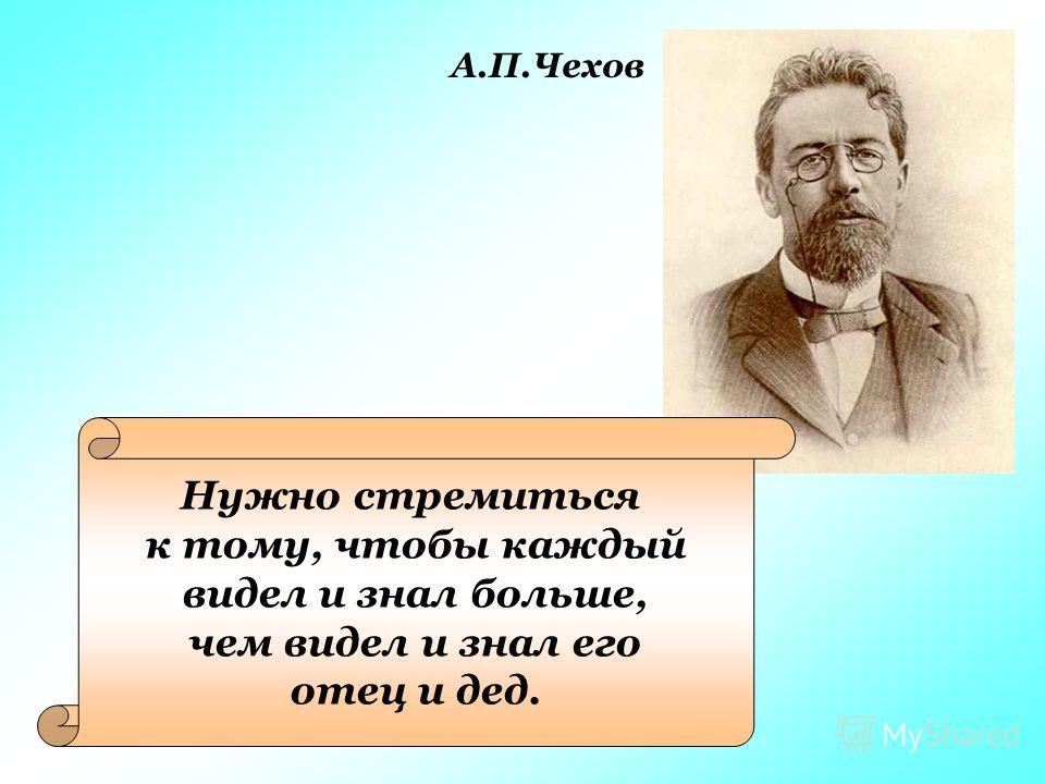Нужно стремиться к тому, чтобы каждый видел и знал больше, чем видел и знал его отец и дед. А.П.Чехов