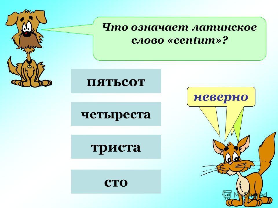 Что означает латинское слово «centum»? пятьсот четыреста триста сто неверноверноневерно