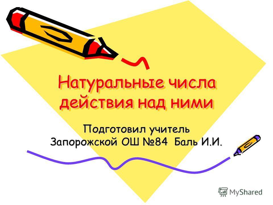 Натуральные числа действия над ними Подготовил учитель Запорожской ОШ 84 Баль И.И.