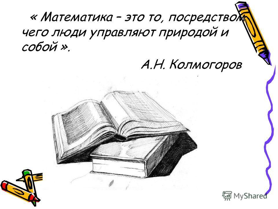« Математика – это то, посредством чего люди управляют природой и собой ». А.Н. Колмогоров