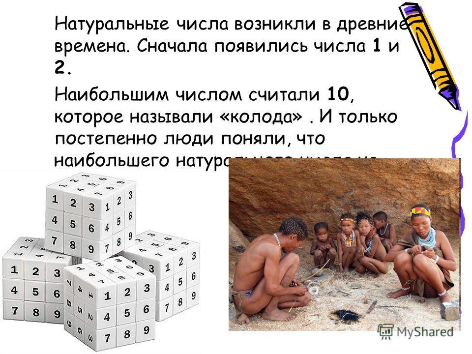 Натуральные числа возникли в древние времена. Сначала появились числа 1 и 2. Наибольшим числом считали 10, которое называли «колода». И только постепенно люди поняли, что наибольшего натурального числа не существует.