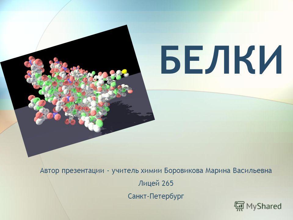 БЕЛКИ Автор презентации - учитель химии Боровикова Марина Васильевна Лицей 265 Санкт-Петербург