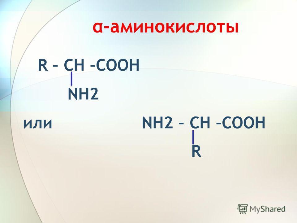 α-аминокислоты R – CH –COOH NH2 или NH2 – CH –COOH R
