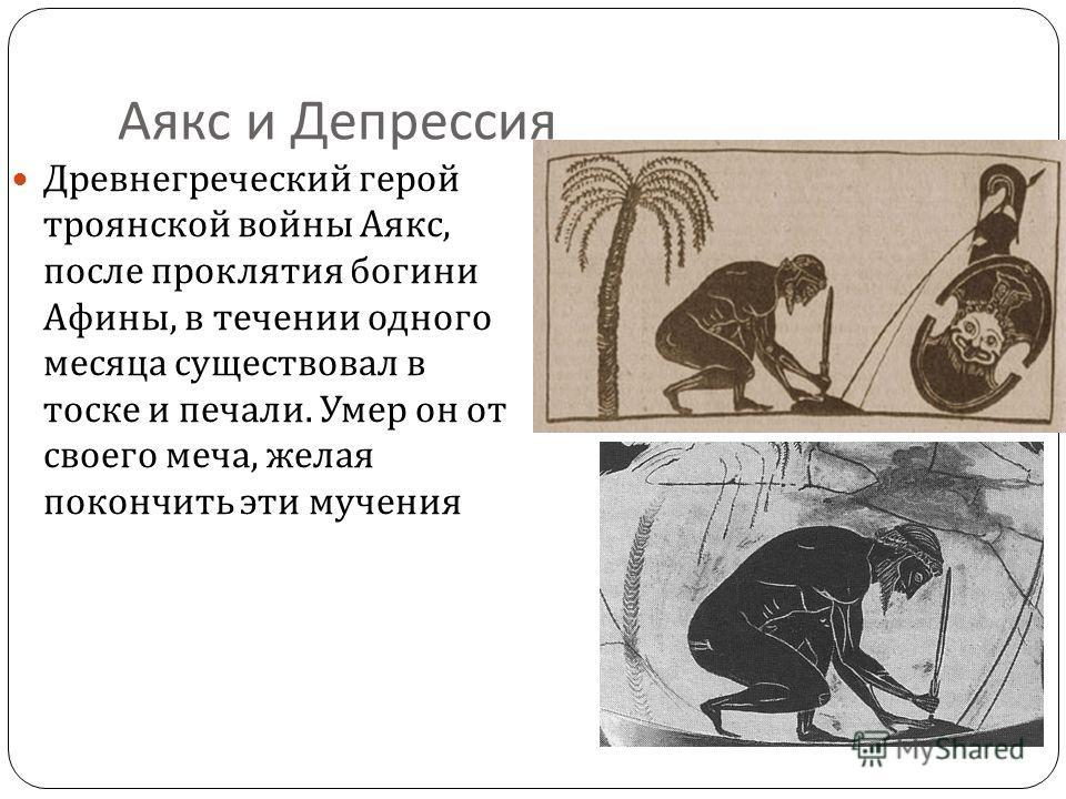 Аякс и Депрессия Древнегреческий герой троянской войны Аякс, после проклятия богини Афины, в течении одного месяца существовал в тоске и печали. Умер он от своего меча, желая покончить эти мучения