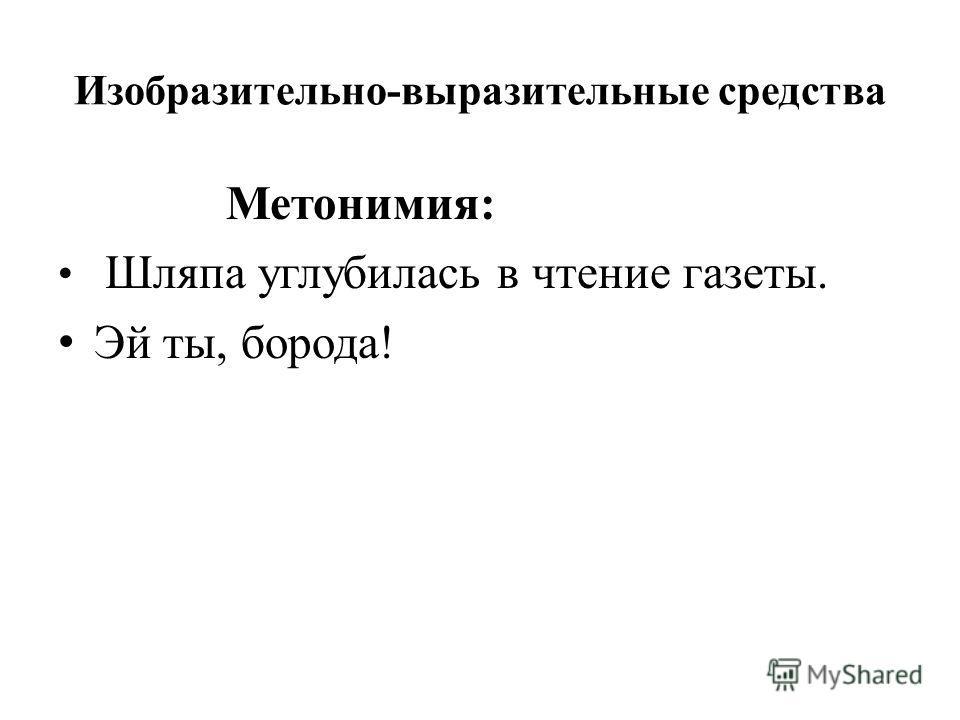 Изобразительно-выразительные средства Метонимия: Шляпа углубилась в чтение газеты. Эй ты, борода!