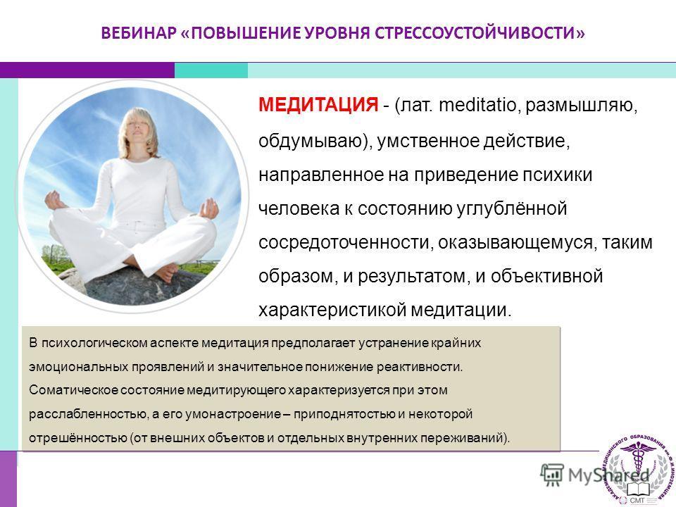 МЕДИТАЦИЯ - (лат. meditatio, размышляю, обдумываю), умственное действие, направленное на приведение психики человека к состоянию углублённой сосредоточенности, оказывающемуся, таким образом, и результатом, и объективной характеристикой медитации. В п