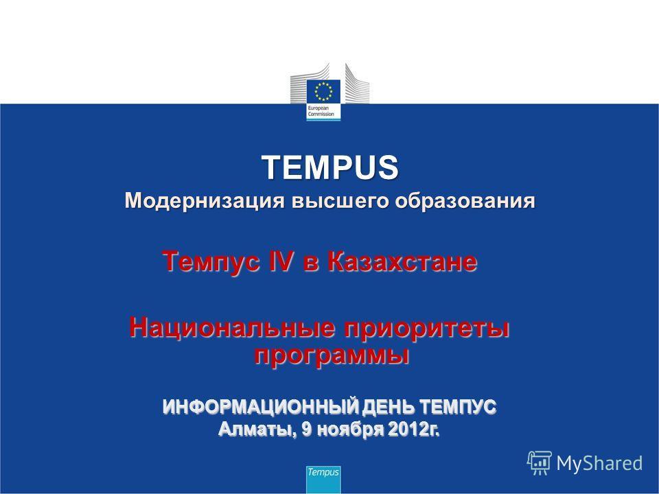 Темпус IV в Казахстане Национальные приоритеты программы TEMPUS Модернизация высшего образования ИНФОРМАЦИОННЫЙ ДЕНЬ ТЕМПУС Алматы, 9 ноября 2012г.