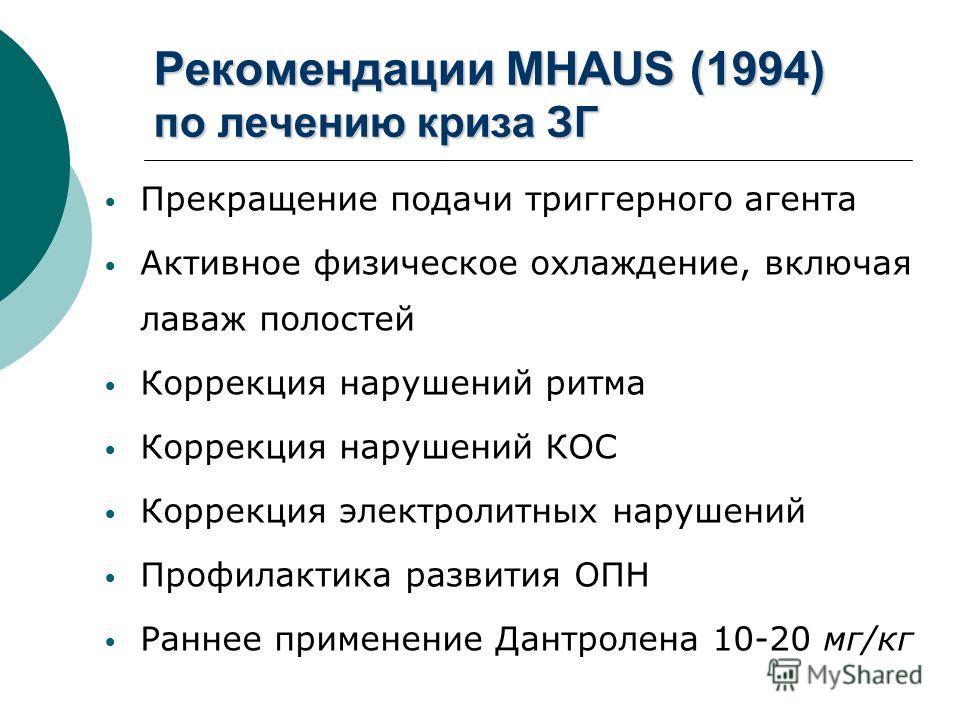 Рекомендации MHAUS (1994) по лечению криза ЗГ Прекращение подачи триггерного агента Активное физическое охлаждение, включая лаваж полостей Коррекция нарушений ритма Коррекция нарушений КОС Коррекция электролитных нарушений Профилактика развития ОПН Р