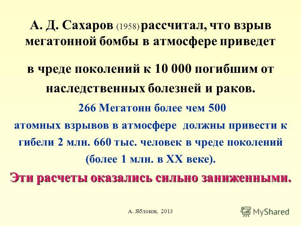 А. Яблоков, 2013 А. Д. Сахаров (1958) рассчитал, что взрыв мегатонной бомбы в атмосфере приведет в чреде поколений к 10 000 погибшим от наследственных болезней и раков. 266 Мегатонн более чем 500 атомных взрывов в атмосфере должны привести к гибели 2