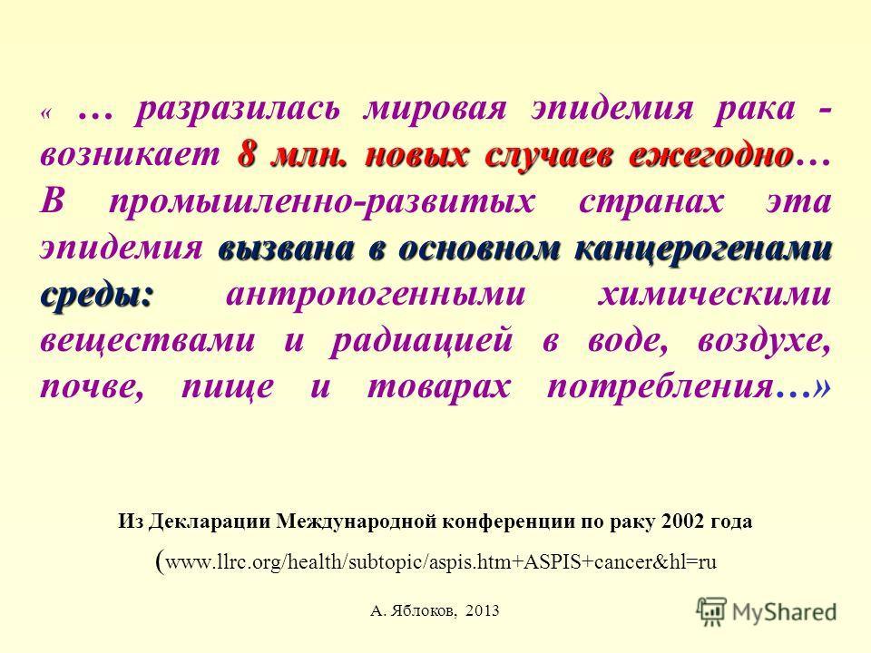 А. Яблоков, 2013 8 млн. новых случаев ежегодно вызвана в основном канцерогенами среды: « … разразилась мировая эпидемия рака - возникает 8 млн. новых случаев ежегодно… В промышленно-развитых странах эта эпидемия вызвана в основном канцерогенами среды