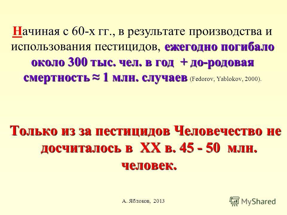 А. Яблоков, 2013 ачиная с 60-х гг., ежегодно погибало около 300 тыс. чел. в год + до-родовая смертность 1 млн. случаев Начиная с 60-х гг., в результате производства и использования пестицидов, ежегодно погибало около 300 тыс. чел. в год + до-родовая