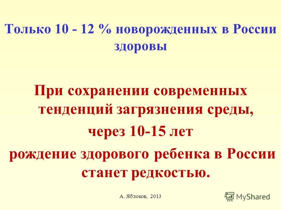 А. Яблоков, 2013 Только 10 - 12 % новорожденных в России здоровы При сохранении современных тенденций загрязнения среды, через 10-15 лет рождение здорового ребенка в России станет редкостью.