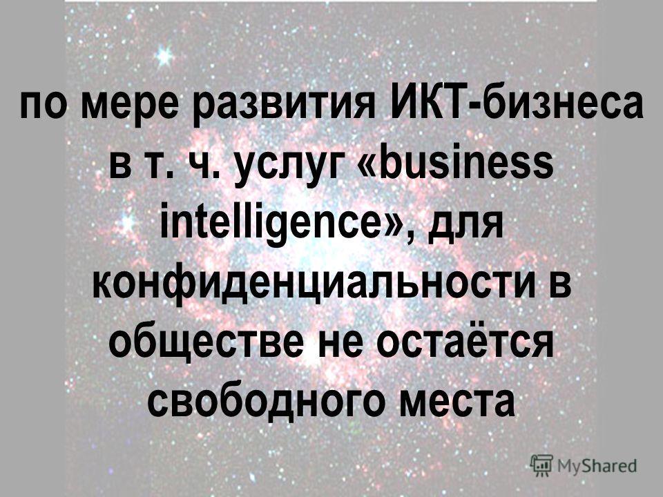 по мере развития ИКТ-бизнеса в т. ч. услуг «business intelligence», для конфиденциальности в обществе не остаётся свободного места