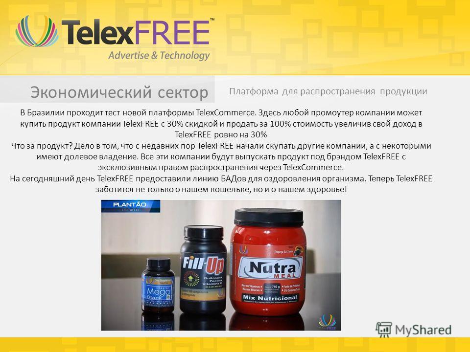 Экономический сектор Платформа для распространения продукции В Бразилии проходит тест новой платформы TelexCommerce. Здесь любой промоутер компании может купить продукт компании TelexFREE с 30% скидкой и продать за 100% стоимость увеличив свой доход