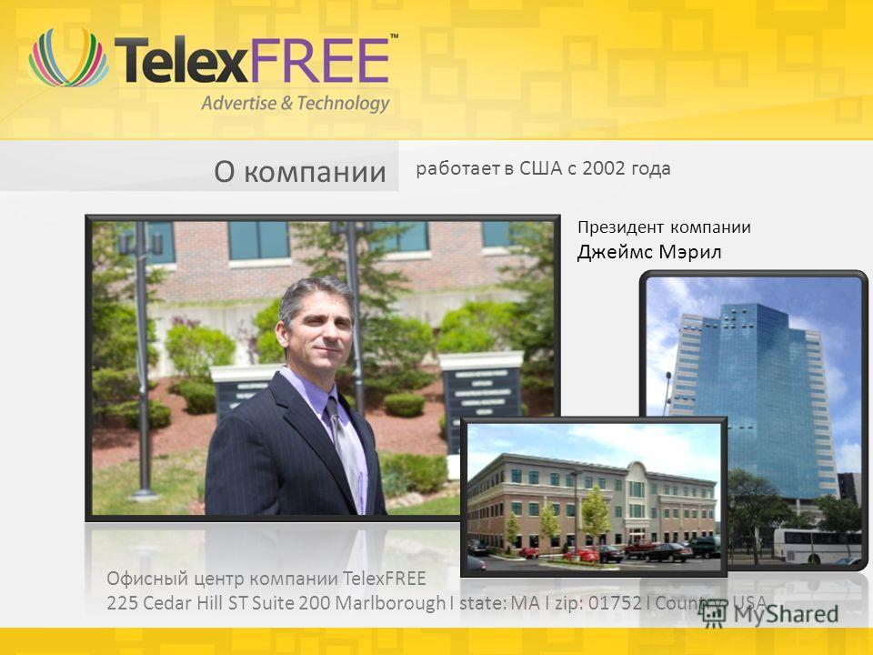 О компании работает в США с 2002 года Президент компании Джеймс Мэрил Офисный центр компании TelexFREE 225 Cedar Hill ST Suite 200 Marlborough I state: MA I zip: 01752 I Country: USA