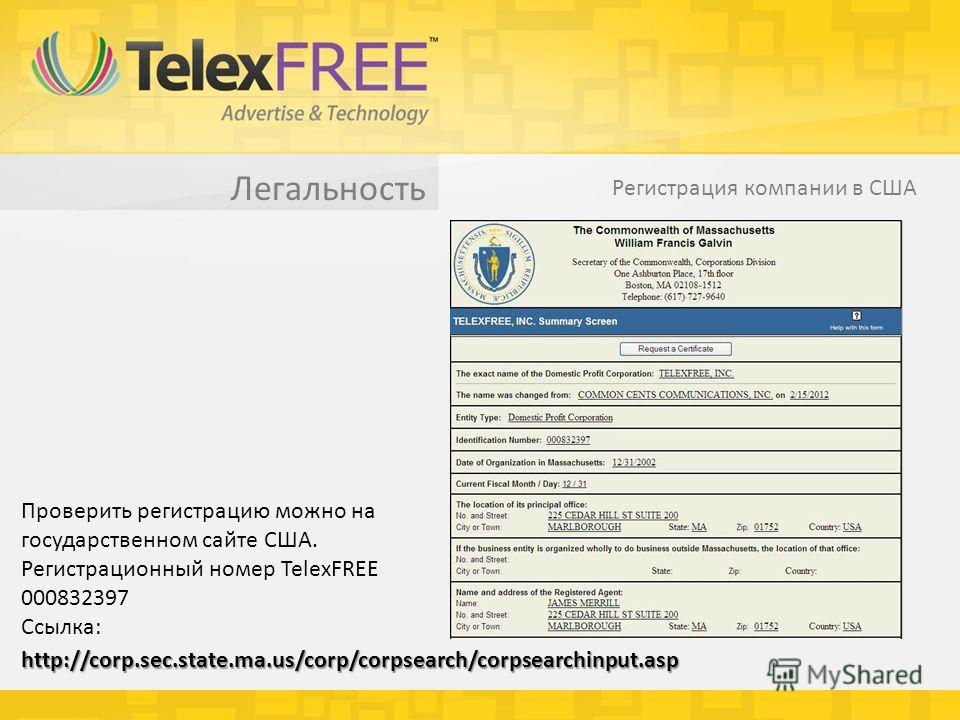 Легальность Регистрация компании в США Проверить регистрацию можно на государственном сайте США. Регистрационный номер TelexFREE 000832397 Ссылка: http://corp.sec.state.ma.us/corp/corpsearch/corpsearchinput.asp