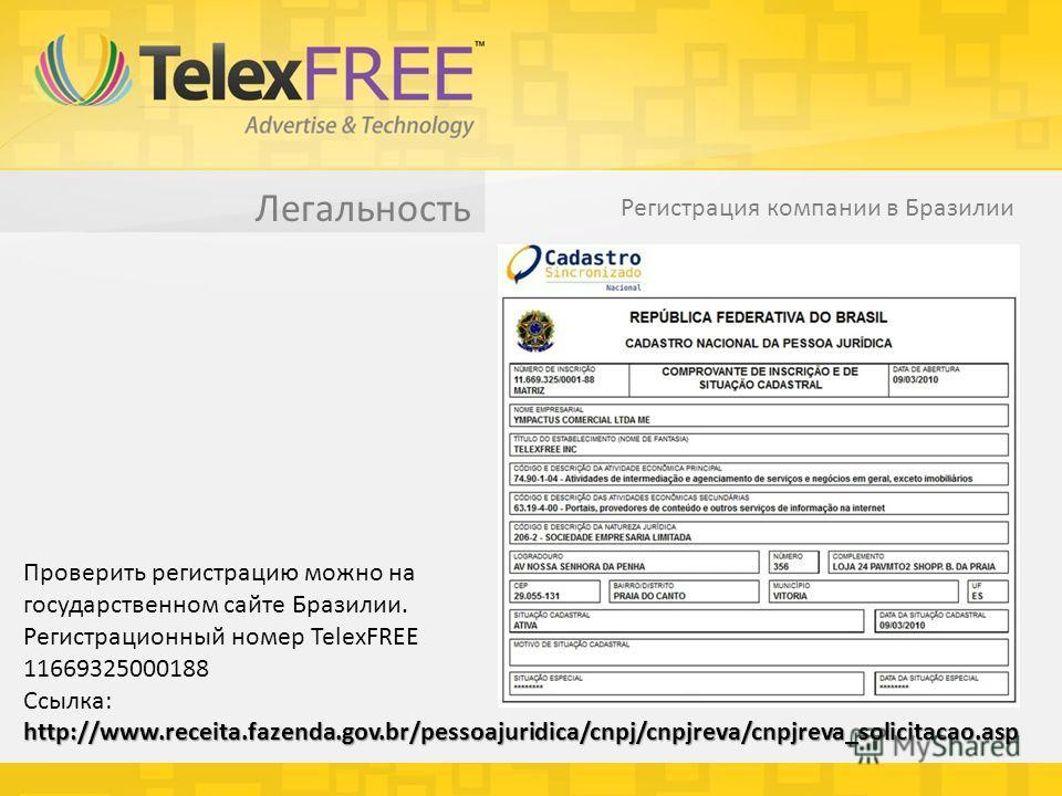 Легальность Регистрация компании в Бразилии Проверить регистрацию можно на государственном сайте Бразилии. Регистрационный номер TelexFREE 11669325000188 Ссылка: http://www.receita.fazenda.gov.br/pessoajuridica/cnpj/cnpjreva/cnpjreva_solicitacao.asp