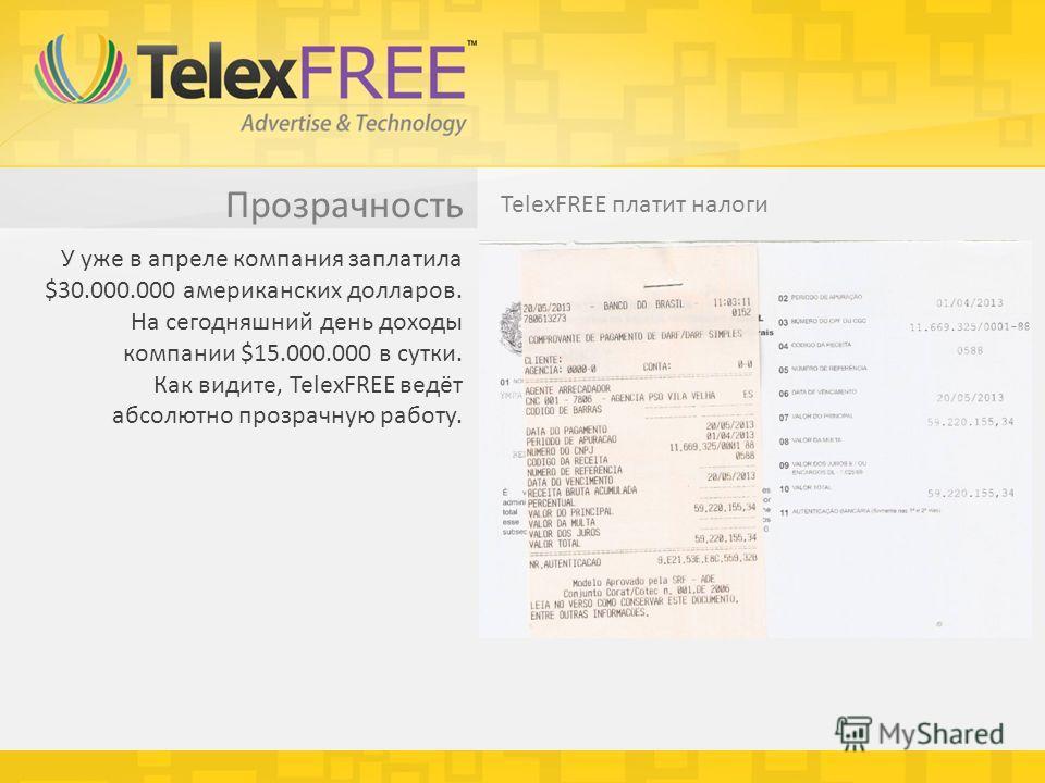 Прозрачность TelexFREE платит налоги У уже в апреле компания заплатила $30.000.000 американских долларов. На сегодняшний день доходы компании $15.000.000 в сутки. Как видите, TelexFREE ведёт абсолютно прозрачную работу.