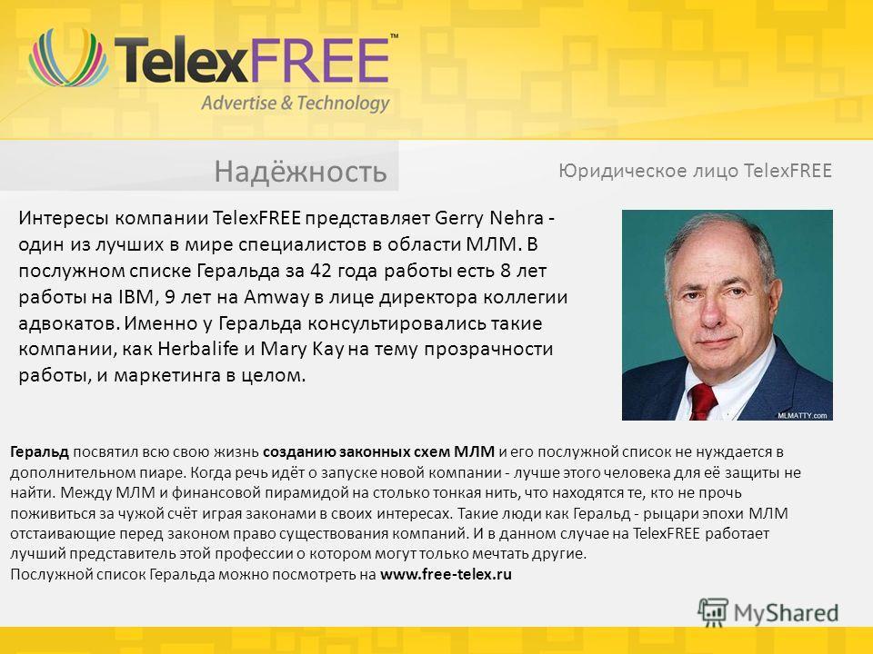 Надёжность Юридическое лицо TelexFREE Интересы компании TelexFREE представляет Gerry Nehra - один из лучших в мире специалистов в области МЛМ. В послужном списке Геральда за 42 года работы есть 8 лет работы на IBM, 9 лет на Amway в лице директора кол