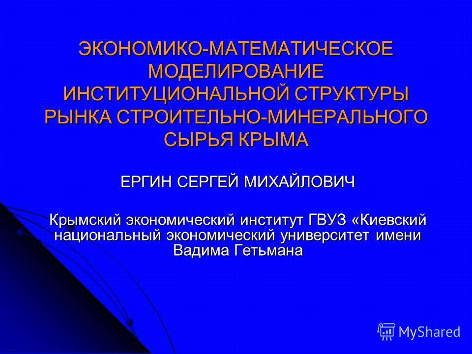 ЭКОНОМИКО-МАТЕМАТИЧЕСКОЕ МОДЕЛИРОВАНИЕ ИНСТИТУЦИОНАЛЬНОЙ СТРУКТУРЫ РЫНКА СТРОИТЕЛЬНО-МИНЕРАЛЬНОГО СЫРЬЯ КРЫМА ЕРГИН СЕРГЕЙ МИХАЙЛОВИЧ Крымский экономический институт ГВУЗ «Киевский национальный экономический университет имени Вадима Гетьмана