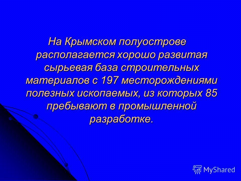На Крымском полуострове располагается хорошо развитая сырьевая база строительных материалов с 197 месторождениями полезных ископаемых, из которых 85 пребывают в промышленной разработке.