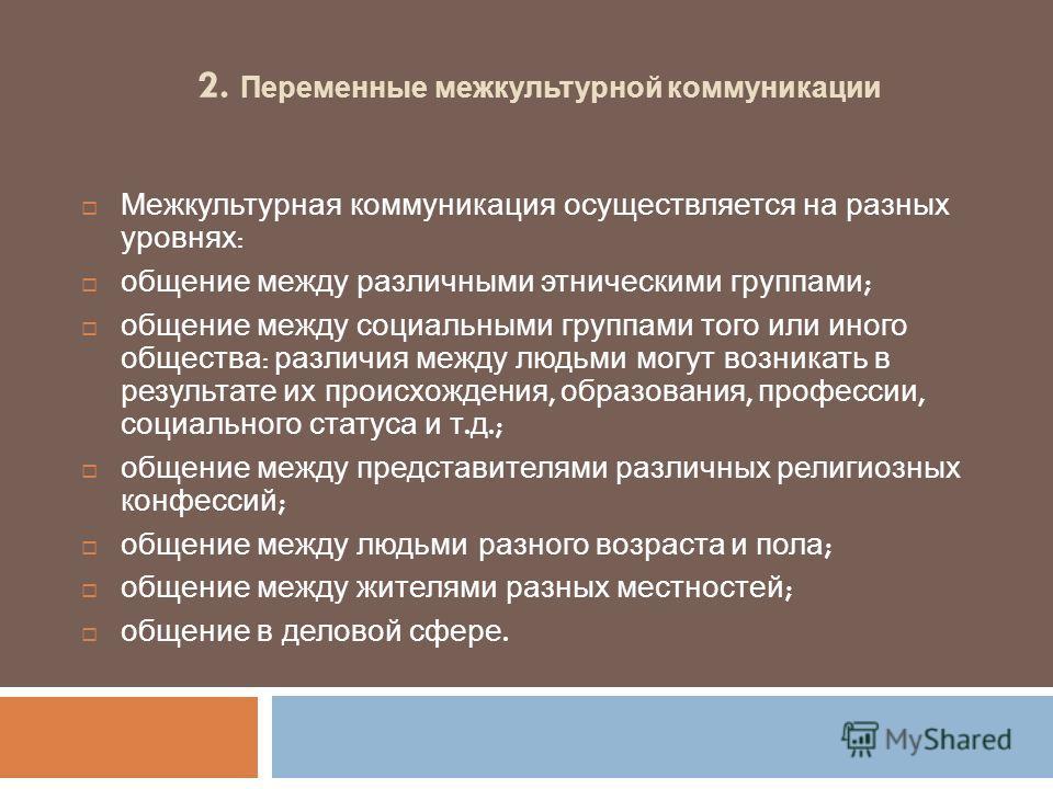 2. Переменные межкультурной коммуникации Межкультурная коммуникация осуществляется на разных уровнях : общение между различными этническими группами ; общение между социальными группами того или иного общества : различия между людьми могут возникать
