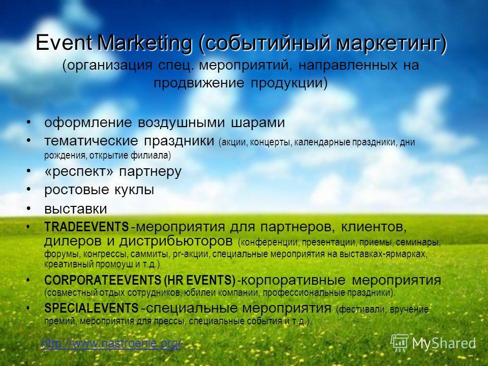 Event Marketing (событийный маркетинг) Event Marketing (событийный маркетинг) (организация спец. мероприятий, направленных на продвижение продукции) оформление воздушными шарами тематические праздники (акции, концерты, календарные праздники, дни рожд