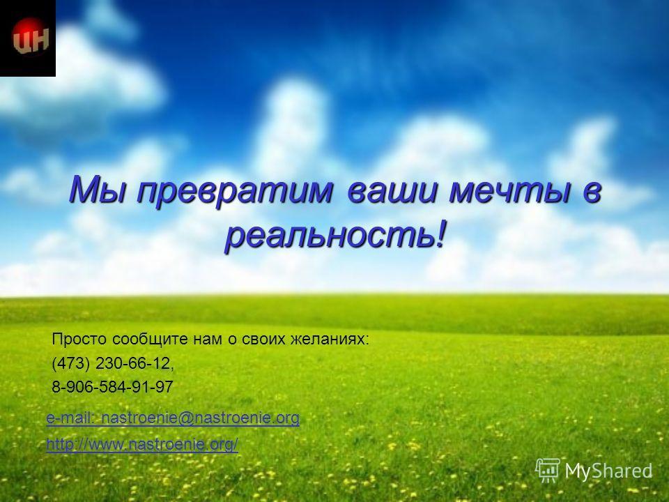 Мы превратим ваши мечты в реальность! Просто сообщите нам о своих желаниях: (473) 230-66-12, 8-906-584-91-97 http://www.nastroenie.org/ e-mail: nastroenie@nastroenie.orgmail: nastroenie@nastroenie.org