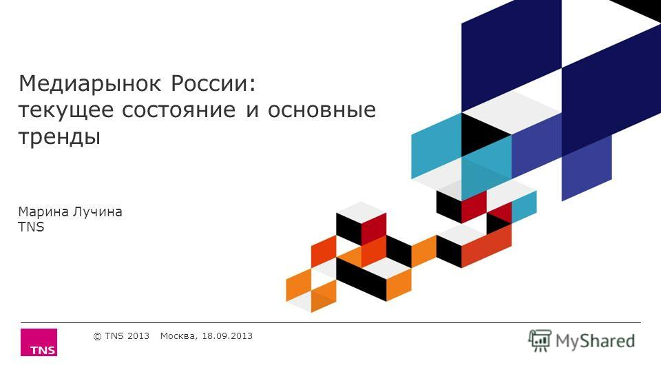 Медиарынок России: текущее состояние и основные тренды Марина Лучина TNS © TNS 2013 Москва, 18.09.2013